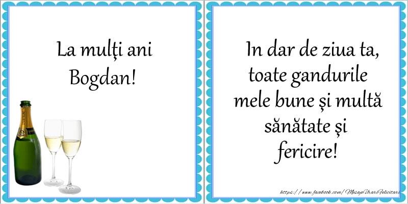 Felicitari de la multi ani   La multi ani Bogdan! In dar de ziua ta, toate gandurile mele bune si multa sanatate si fericire!