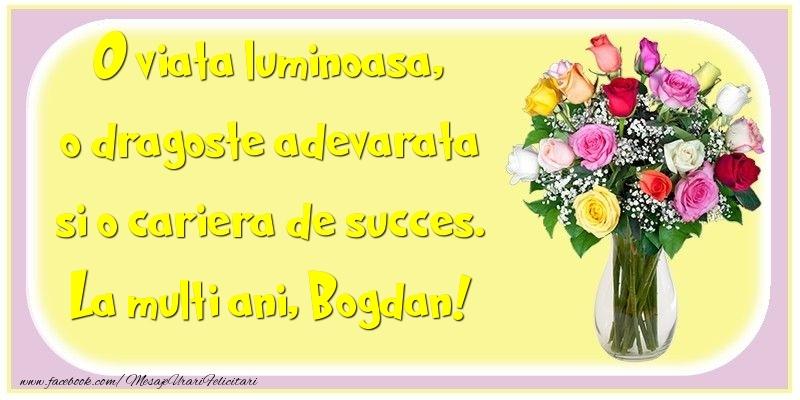 Felicitari de la multi ani   O viata luminoasa, o dragoste adevarata si o cariera de succes. Bogdan