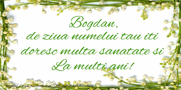 Felicitari de la multi ani | Bogdan de ziua numelui tau iti doresc multa sanatate si La multi ani!