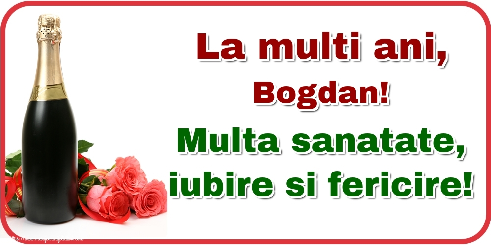 Felicitari de la multi ani | La multi ani, Bogdan! Multa sanatate, iubire si fericire!