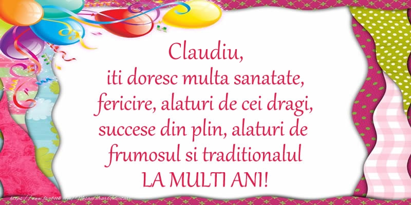 Felicitari de la multi ani | Claudiu iti doresc multa sanatate, fericire, alaturi de cei dragi, succese din plin, alaturi de frumosul si traditionalul LA MULTI ANI!