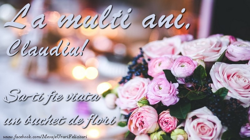 Felicitari de la multi ani   La multi ani, Claudiu Sa-ti fie viata un buchet de flori