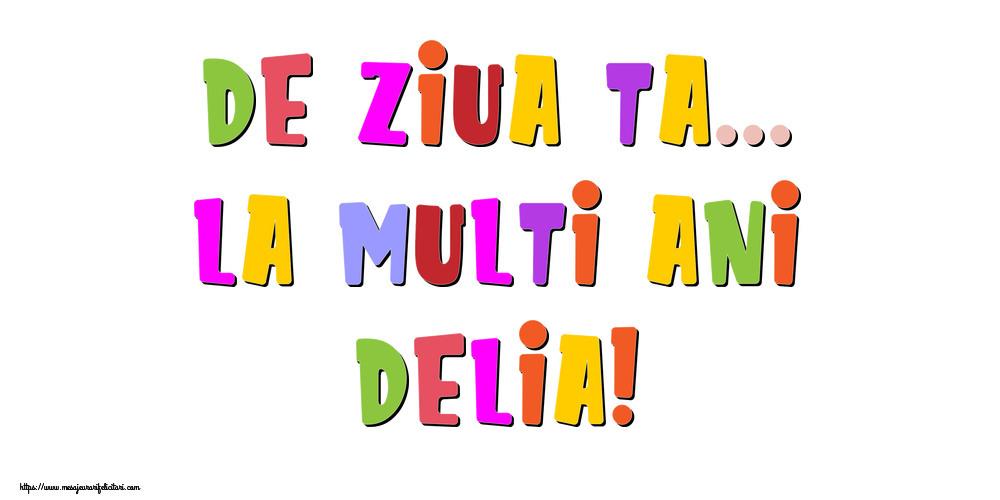 Felicitari de la multi ani   De ziua ta... La multi ani, Delia!