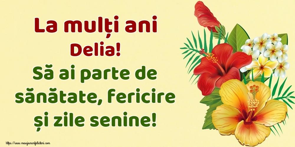 Felicitari de la multi ani   La mulți ani Delia! Să ai parte de sănătate, fericire și zile senine!