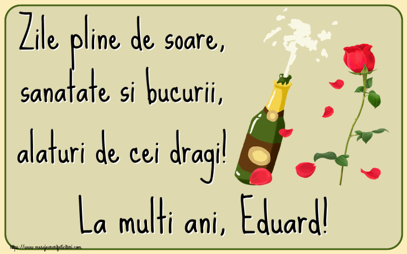 Felicitari de la multi ani   Zile pline de soare, sanatate si bucurii, alaturi de cei dragi! La multi ani, Eduard!