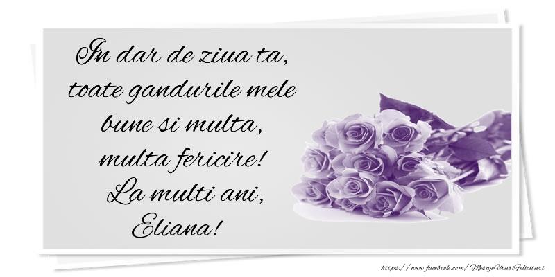 Felicitari de la multi ani | In dar de ziua ta, toate gandurile mele bune si multa, multa fericire! La multi ani, Eliana!