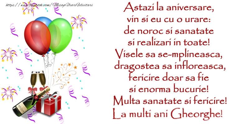 Felicitari de la multi ani   Astazi la aniversare,  vin si eu cu o urare:  de noroc si sanatate  ... Multa sanatate si fericire! La multi ani Gheorghe!