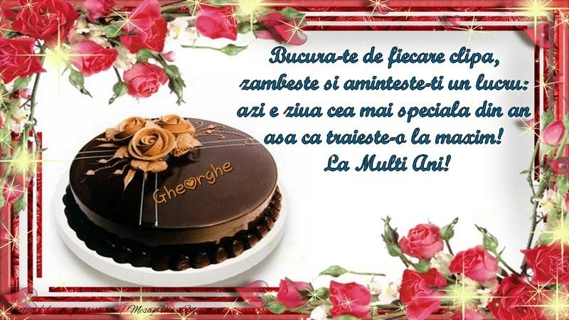 Felicitari de la multi ani | Gheorghe Bucura-te de fiecare clipa,  zambeste si aminteste-ti un lucru:  azi e ziua cea mai speciala din an  asa ca traieste-o la maxim!  La Multi Ani!