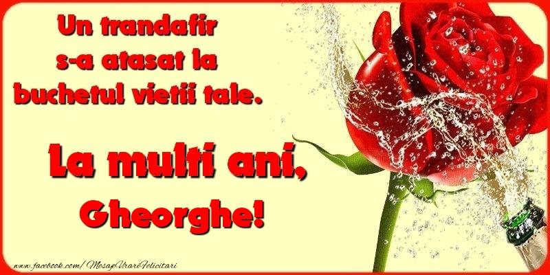 Felicitari de la multi ani   Un trandafir s-a atasat la buchetul vietii tale. Gheorghe