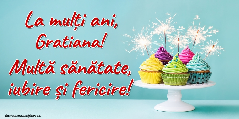 Felicitari de la multi ani   La mulți ani, Gratiana! Multă sănătate, iubire și fericire!