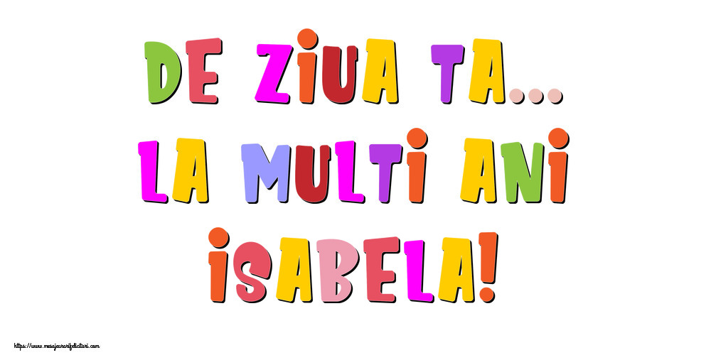 Felicitari de la multi ani   De ziua ta... La multi ani, Isabela!