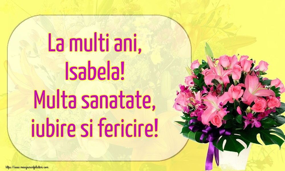 Felicitari de la multi ani   La multi ani, Isabela! Multa sanatate, iubire si fericire!