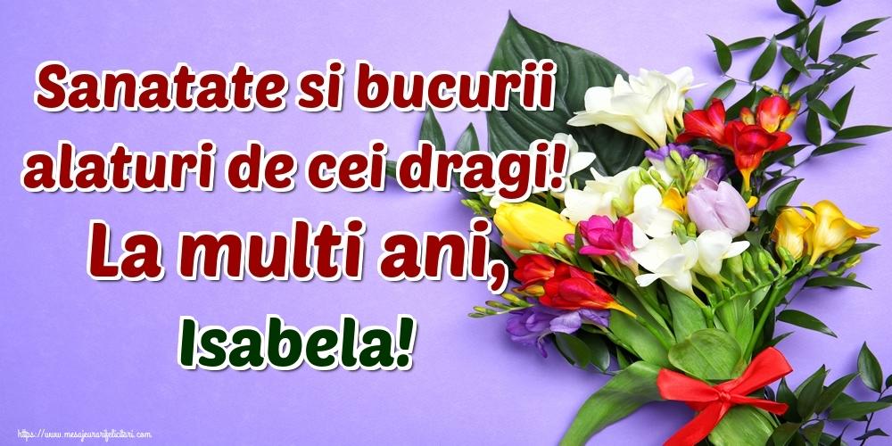 Felicitari de la multi ani   Sanatate si bucurii alaturi de cei dragi! La multi ani, Isabela!