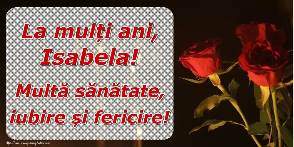 Felicitari de la multi ani   La mulți ani, Isabela! Multă sănătate, iubire și fericire!