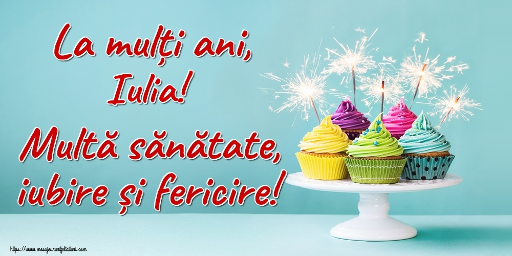 Felicitari de la multi ani | La mulți ani, Iulia! Multă sănătate, iubire și fericire!