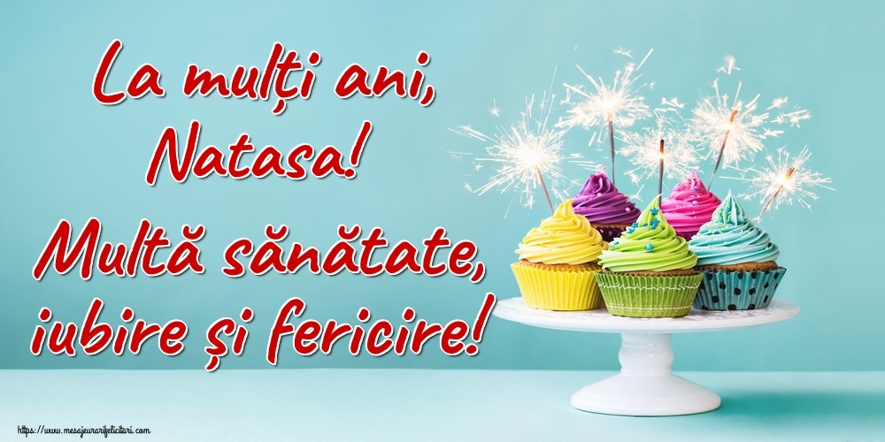 Felicitari de la multi ani   La mulți ani, Natasa! Multă sănătate, iubire și fericire!
