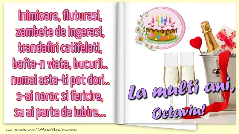 Felicitari de la multi ani   Inimioare, fluturasi, zambete de ingerasi, trandafiri catifelati, bafta-n viata, bucurii.. numai asta-ti pot dori.. s-ai noroc si fericire, sa ai parte de iubire...La multi ani, Octaviu!