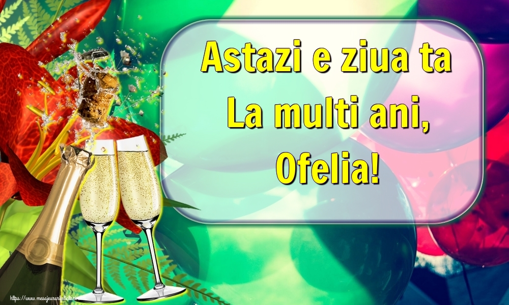Felicitari de la multi ani   Astazi e ziua ta La multi ani, Ofelia!