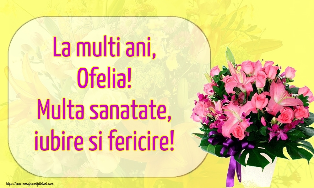 Felicitari de la multi ani   La multi ani, Ofelia! Multa sanatate, iubire si fericire!