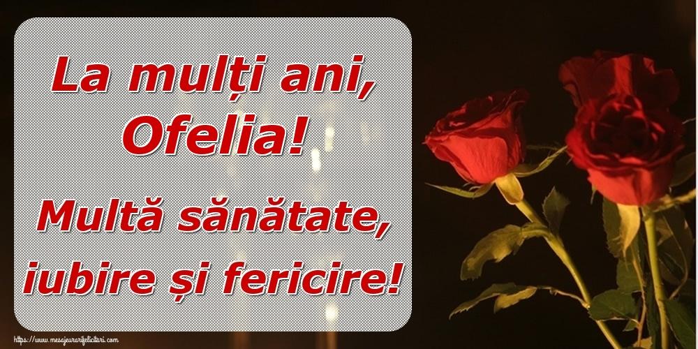 Felicitari de la multi ani | La mulți ani, Ofelia! Multă sănătate, iubire și fericire!