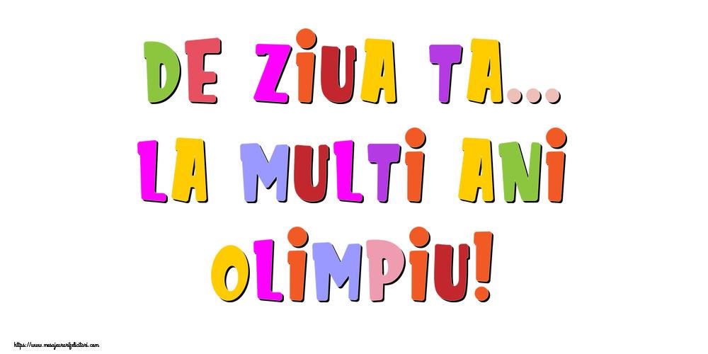 Felicitari de la multi ani   De ziua ta... La multi ani, Olimpiu!