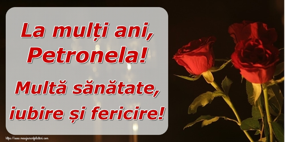 Felicitari de la multi ani | La mulți ani, Petronela! Multă sănătate, iubire și fericire!