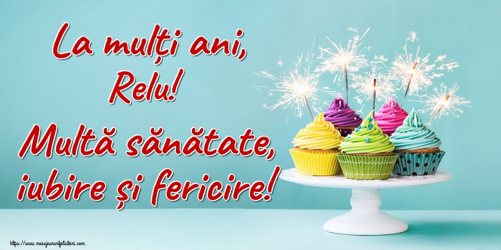 Felicitari de la multi ani   La mulți ani, Relu! Multă sănătate, iubire și fericire!