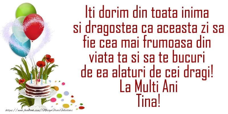 Felicitari de la multi ani   Iti dorim din toata inima si dragostea ca aceasta zi sa fie cea mai frumoasa din viata ta ... La Multi Ani Tina!