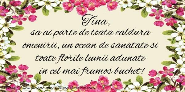 Felicitari de la multi ani   Tina, sa ai parte de toata caldura omenirii, un ocean de sanatate si toate florile lumii adunate in cel mai frumos buchet!